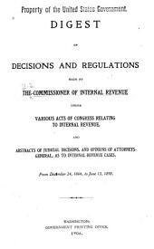 Digest of Decisions and Regulations Made by the Commissioner of Internal Revenue: Under Various Acts of Congress Relating to Internal Revenue, and Abstracts of Judicial Decisions, and Opinions of Attorney-general, as to Internal-revenue Cases : from December 24, 1864, to June 13, 1898