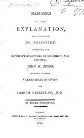 Remarks on the Explanation, lately published by Dr. Priestley, respecting the intercepted letters of his friend and disciple, John H. Stone. To which is added, a certificate of civism for Joseph Priestly, Jun. By Peter Porcupine
