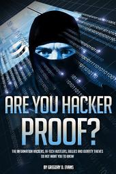 Are You Hacker Proof?: THE INFORMAITON HACKERS, HI-TECH HUSTLERS, BULLIES AND IDENTITY THIEVES DO NOT WANT YOU TO KNOW
