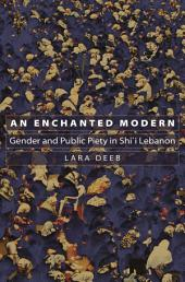 An Enchanted Modern: Gender and Public Piety in Shi'i Lebanon: Gender and Public Piety in Shi'i Lebanon