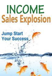 Income: Sales Explosion: Jump start your success