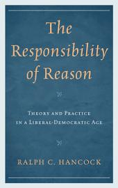 The Responsibility of Reason: Theory and Practice in a Liberal-Democratic Age