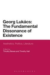 Georg Lukacs: The Fundamental Dissonance of Existence: Aesthetics, Politics, Literature