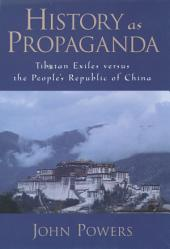 History As Propaganda : Tibetan Exiles versus the People's Republic of China: Tibetan Exiles versus the People's Republic of China