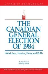 The Canadian General Election of 1984: Politicians, Parties, Press and Polls