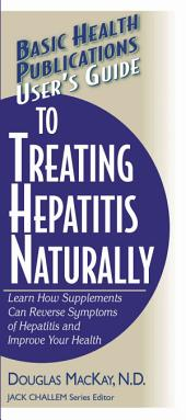 User's Guide to Treating Hepatitis Naturally: Learn How Supplements Can Reverse Symptoms of Hepatitis and Improve Your Health