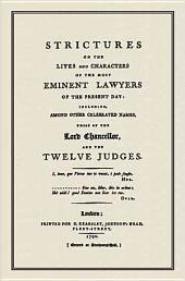 Strictures on the Lives and Characters of the Most Eminent Lawyers of the Present Day: Including, Among Other Celebrated Names, Those of the Lord Chancellor, and the Twelve Judges