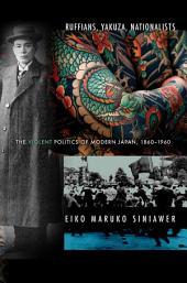 Ruffians, Yakuza, Nationalists: The Violent Politics of Modern Japan, 1860–1960