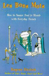 Les Bons Mots: How to Amaze Tout Le Monde with Everyday French