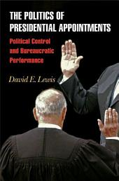 The Politics of Presidential Appointments: Political Control and Bureaucratic Performance