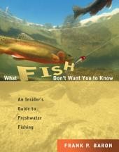 What Fish Don't Want You to Know: The Insider's Guide to Fresh-Water Spin-Fishing