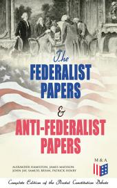 The Federalist Papers & Anti-Federalist Papers: Complete Edition of the Pivotal Constitution Debate: Including Articles of Confederation (1777), Declaration of Independence, U.S. Constitution, Bill of Rights & Other Amendments – All With Founding Fathers' Arguments & Decisions about the Constitution