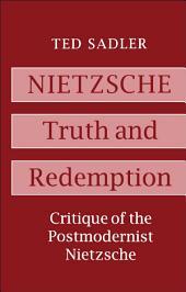 Nietzsche: Truth and Redemption: Critique of the Postmodernist Nietzsche