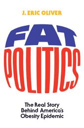 Fat Politics : The Real Story behind America's Obesity Epidemic: The Real Story behind America's Obesity Epidemic