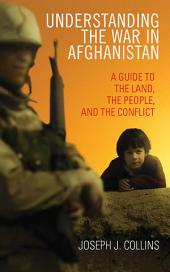 Understanding the War in Afghanistan: A Guide to the Land, the People, and the Conflict