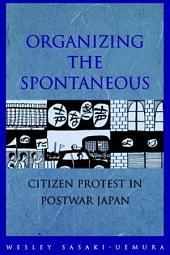 Organizing the Spontaneous: Citizens Protest in Postwar Japan