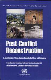 Post-conflict Reconstruction in Japan, Republic of Korea, Vietnam, Cambodia, East Timor and Afghanistan: Proceedings of an International Conference in Hiroshima, November 2002