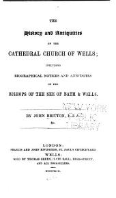 The History and Antiquities of the Cathedral Church of Wells: illustrated by a series of engravings, of views, elevations, plans and details of the architecture of that edifice; including biographical anecdotes of the bishops of the see of Bath and Wells. L.P.