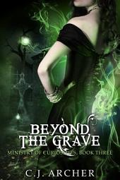Beyond The Grave: Book 3 of the Ministry Of Curiosities Series