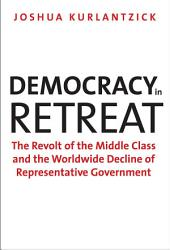 Democracy in Retreat: The Revolt of the Middle Class and the Worldwide Decline of Representative Government