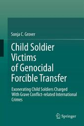 Child Soldier Victims of Genocidal Forcible Transfer: Exonerating Child Soldiers Charged With Grave Conflict-related International Crimes