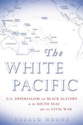 The White Pacific: U.S. Imperialism and Black Slavery in the South Seas After the Civil War