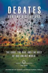 Debates for the Digital Age: The Good, the Bad, and the Ugly of our Online World [2 volumes]: The Good, the Bad, and the Ugly of Our Online World