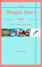 Lose Weight, Don't Wait: The 7 Week Slim Down