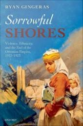 Sorrowful Shores : Violence, Ethnicity, and the End of the Ottoman Empire 1912-1923: Violence, Ethnicity, and the End of the Ottoman Empire 1912-1923