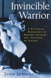 Invincible Warrior: A Pictorial Biography of Morihei Ueshiba, Founder of Aikido