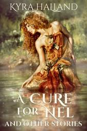 A Cure for Nel, and Other Stories: Three short fantasy stories of love, family, magic, greed, and ambition