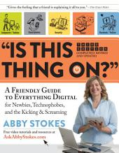 """""""Is This Thing On?"""": A Friendly Guide to Everything Digital for Newbies, Technophobes, and the Kicking & Screaming, Edition 3"""