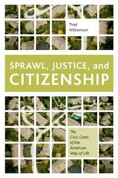 Sprawl, Justice, and Citizenship : The Civic Costs of the American Way of Life: The Civic Costs of the American Way of Life