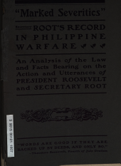 """Secretary Root's Record. """"Marked Severities"""" in Philippine Warfare: An Analysis of the Law and Facts Bearing on the Action and Utterances of President Roosevelt and Secretary Root"""