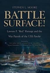"Battle Surface!: Lawson P. ""Red"" Ramage and the War Patrols of the USS, Parche"