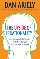 The Upside of Irrationality: The Unexpected Benefits of Defying Logic at Work and at Home