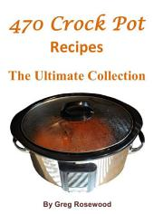 470 Crock Pot Recipes: The Ultimate Collection