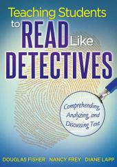 Teaching Students to Read Like Detectives: Comprehending, Analyzing and Discussing Text