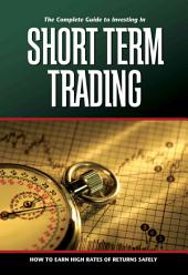 The Complete Guide to Investing in Short-term Trading: How to Earn High Rates of Return Safely