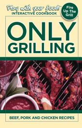 Only Grilling: Beef, Pork, and Chicken Recipes