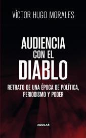 Audiencia con el diablo: Retrato de una época de política, periodismo y poder