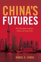 China's Futures: PRC Elites Debate Economics, Politics, and Foreign Policy