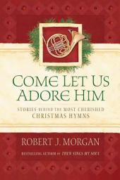 Come Let Us Adore Him: Stories Behind the Most Cherished Christmas Hymns