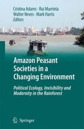 Amazon Peasant Societies in a Changing Environment: Political Ecology, Invisibility and Modernity in the Rainforest