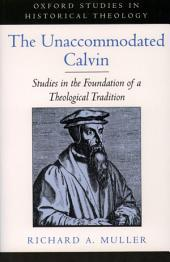 The Unaccommodated Calvin : Studies in the Foundation of a Theological Tradition: Studies in the Foundation of a Theological Tradition
