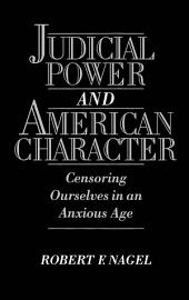 Judicial Power and American Character : Censoring Ourselves in an Anxious Age: Censoring Ourselves in an Anxious Age