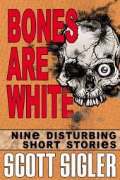 Bones are White: The Color Series: a collection of Scott Sigler Short Stories