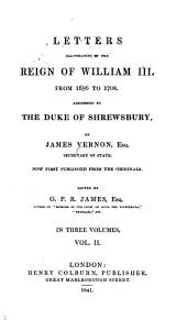 Letters Illustrative of the Reign of William III, from 1696 to 1708: Addressed to the Duke of Shrewsbury, Volume 2