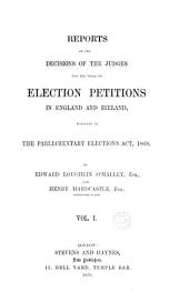 Reports of the Decisions of the Judges for the Trial of Election Petitions in Great Britain and Ireland: Pursuant to the Parliamentary Elections Act, 1868, Volume 1, Part 1 - Volume 7, Part 3