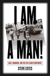 I Am a Man!: Race, Manhood, and the Civil Rights Movement: Race, Manhood, and the Civil Rights Movement